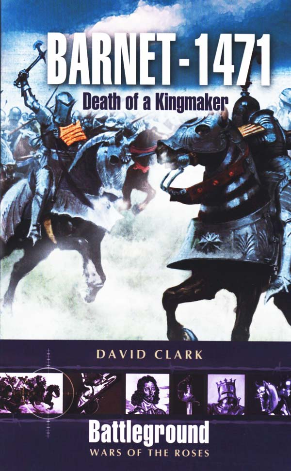 Barnet – 1471: Death of a Kingmaker by David Clark, published by Pen and Sword Books Ltd 47 Church Street, Barnsley, South Yorkshire S70 2AS
